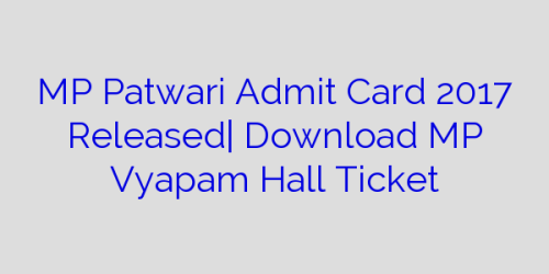MP Patwari Admit Card 2017 Released| Download MP Vyapam Hall Ticket