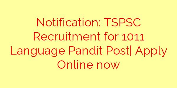 Notification: TSPSC Recruitment for 1011 Language Pandit Post| Apply Online now
