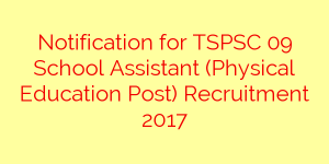 Notification for TSPSC 09 School Assistant (Physical Education Post) Recruitment 2017