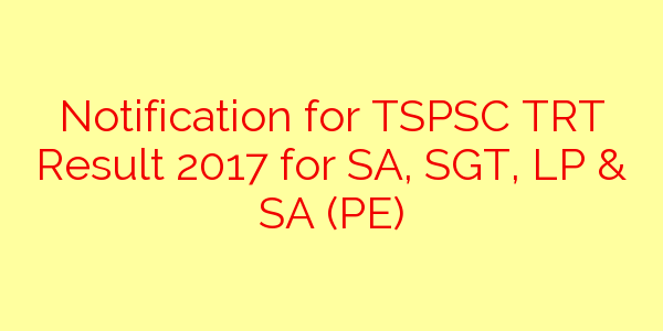Notification for TSPSC TRT Result 2017 for SA, SGT, LP & SA (PE)