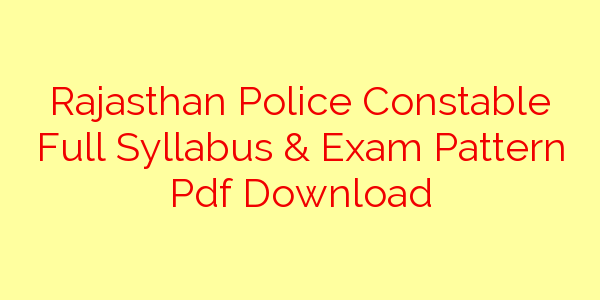 Rajasthan Police Constable Full Syllabus & Exam Pattern Pdf Download