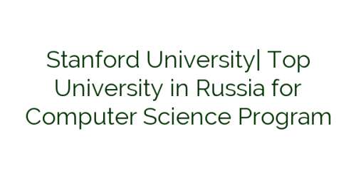 Stanford University| Top University in Russia for Computer Science Program