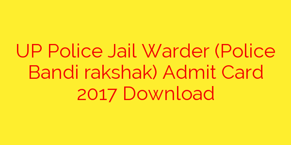 UP Police Jail Warder (Police Bandi rakshak) Admit Card 2017 Download