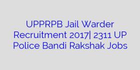 UPPRPB Jail Warder Recruitment 2017| 2311 UP Police Bandi Rakshak Jobs