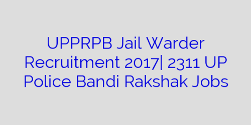 UPPRPB Jail Warder Recruitment 2017| 2311 UP Police Bandi Rakshak Jobs