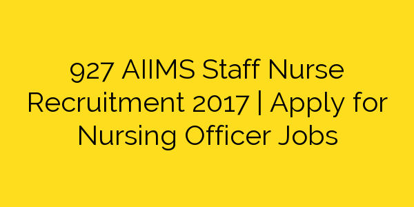 927 AIIMS Staff Nurse Recruitment 2017 | Apply for Nursing Officer Jobs