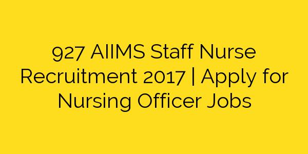 927 AIIMS Staff Nurse Recruitment 2017   Apply for Nursing Officer Jobs