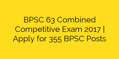 BPSC 63 Combined Competitive Exam 2017 | Apply for 355 BPSC Posts