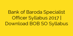 Bank of Baroda Specialist Officer Syllabus 2017 | Download BOB SO Syllabus