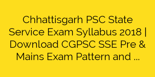 Chhattisgarh PSC State Service Exam Syllabus 2018 | Download CGPSC SSE Pre & Mains Exam Pattern and Syllabus Pdf