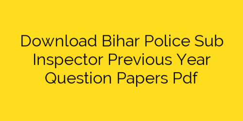 Download Bihar Police Sub Inspector Previous Year Question Papers Pdf
