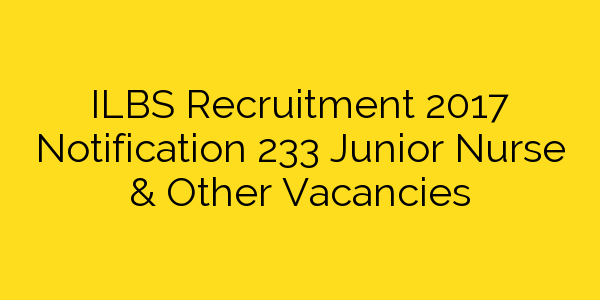 ILBS Recruitment 2017 Notification 233 Junior Nurse & Other Vacancies