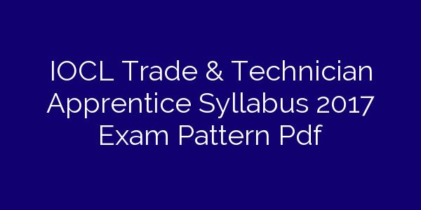 IOCL Trade & Technician Apprentice Syllabus 2017 Exam Pattern Pdf