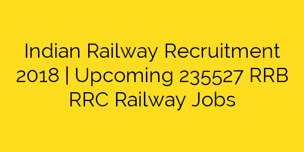 Indian Railway Recruitment 2018 | Upcoming 235527 RRB RRC Railway Jobs