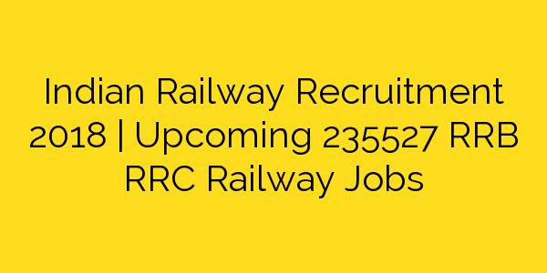 Indian Railway Recruitment 2018 | Upcoming 235527 RRB RRC Railway Jobs