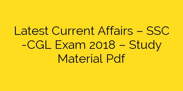 Latest Current Affairs – SSC -CGL Exam 2018 – Study Material Pdf