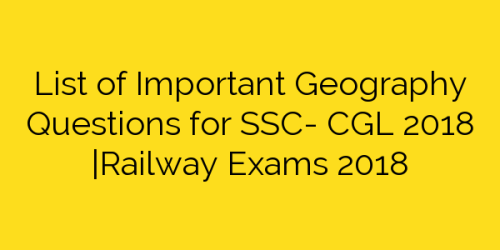 List of Important Geography Questions for SSC- CGL 2018 |Railway Exams 2018