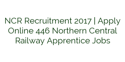 NCR Recruitment 2017 | Apply Online 446 Northern Central Railway Apprentice Jobs
