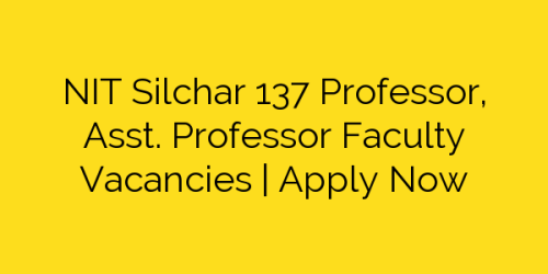NIT Silchar 137 Professor, Asst. Professor Faculty Vacancies | Apply Now