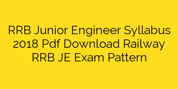 RRB Junior Engineer Syllabus 2018 Pdf Download Railway RRB JE Exam Pattern