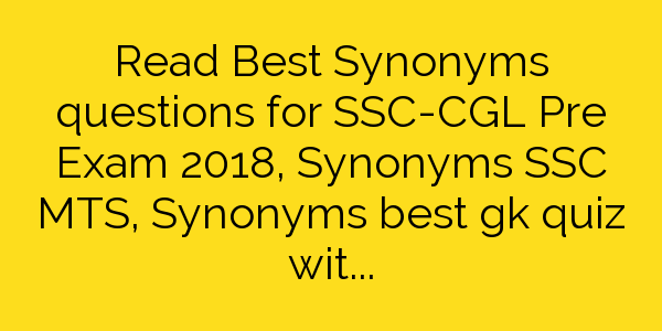 Read Best Synonyms questions for SSC-CGL Pre Exam 2018, Synonyms SSC MTS,  Synonyms best gk quiz with hindi meanings, IBPS PO Exam – 2018, SBI CLERK 2018, RAILWAY Exams 2018