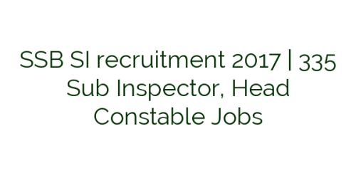 SSB SI recruitment 2017 | 335 Sub Inspector, Head Constable Jobs