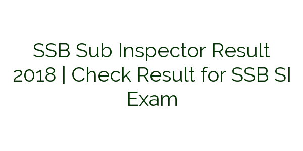 SSB Sub Inspector Result 2018 | Check Result for SSB SI Exam