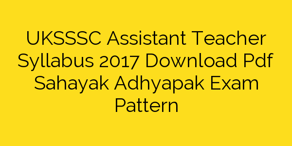 UKSSSC Assistant Teacher Syllabus 2017 Download Pdf Sahayak Adhyapak Exam Pattern
