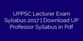 UPPSC Lecturer Exam Syllabus 2017   Download UP Professor Syllabus in Pdf