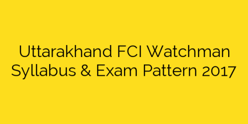 Uttarakhand FCI Watchman Syllabus & Exam Pattern 2017