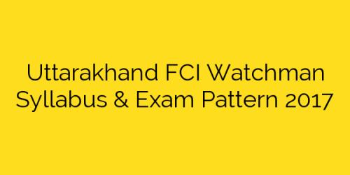 Uttarakhand FCI Watchman Syllabus & Exam Pattern 2017