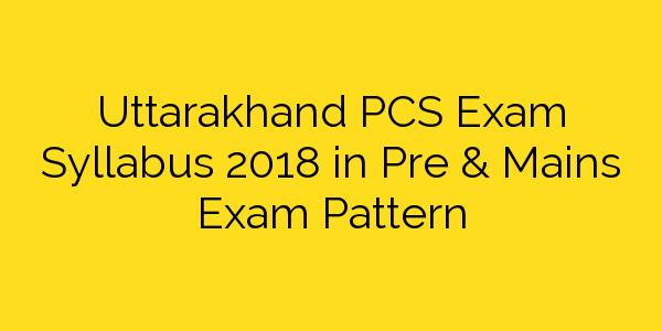 Uttarakhand Pcs Exam Syllabus 2018 In Pre Mains Exam