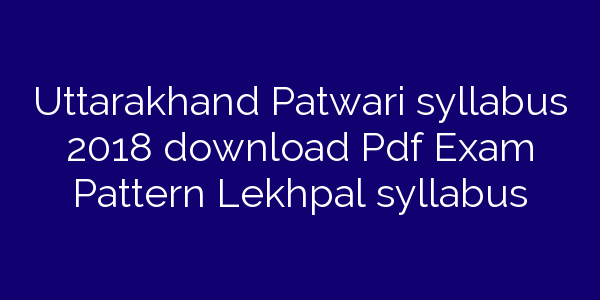 Uttarakhand Patwari syllabus 2018 download Pdf Exam Pattern Lekhpal syllabus