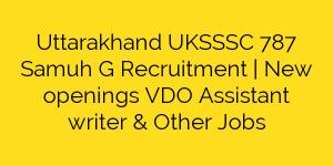 Uttarakhand UKSSSC 787 Samuh G Recruitment | New openings VDO Assistant writer & Other Jobs