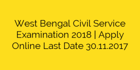 West Bengal Civil Service Examination 2018 | Apply Online Last Date 30.11.2017