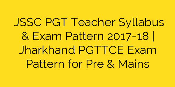 JSSC PGT Teacher Syllabus & Exam Pattern 2017-18 | Jharkhand PGTTCE Exam Pattern for Pre & Mains