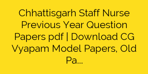 Chhattisgarh Staff Nurse Previous Year Question Papers pdf | Download CG Vyapam Model Papers, Old Papers, Previous Solved Papers Pdf
