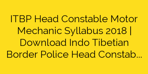 ITBP Head Constable Motor Mechanic Syllabus 2018 | Download Indo Tibetian Border Police Head Constable (MM) Exam Pattern