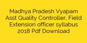 Madhya Pradesh Vyapam Asst Quality Controller, Field Extension officer syllabus 2018 Pdf Download