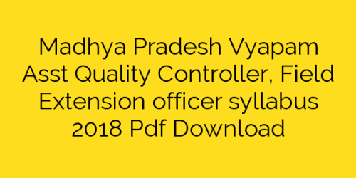 Madhya Pradesh Vyapam Asst Quality Controller, Field Extension officer syllabus 2018 Pdf Download