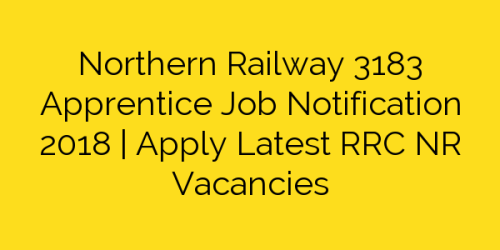 Northern Railway 3183 Apprentice Job Notification 2018 | Apply Latest RRC NR Vacancies