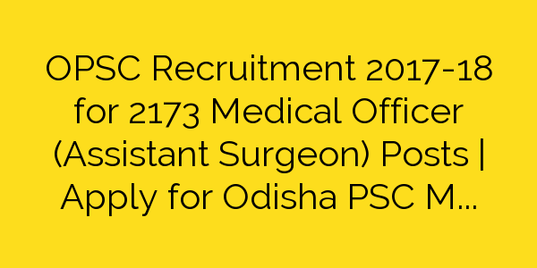 OPSC Recruitment 2017-18 for 2173 Medical Officer (Assistant Surgeon) Posts   Apply for Odisha PSC MO Jobs