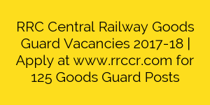 RRC Central Railway Goods Guard Vacancies 2017-18   Apply at www.rrccr.com for 125 Goods Guard Posts