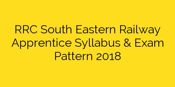 RRC South Eastern Railway Apprentice Syllabus & Exam Pattern 2018