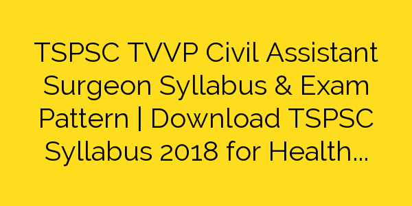TSPSC TVVP Civil Assistant Surgeon Syllabus & Exam Pattern | Download TSPSC Syllabus 2018 for Health Department Civil Assistant Surgeon