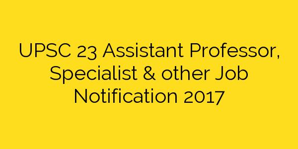 UPSC 23 Assistant Professor, Specialist & other Job Notification 2017