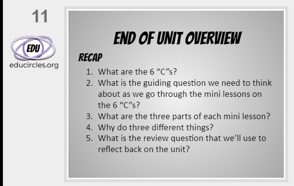 6Cs of Education End of Unit Overview slide: Recap 1. What are the 6Cs? 2. What is the guiding questions we need to think about as we go through each of the mini lessons? 3. What are the 3 parts of each mini lesson? 4 Why do three different things? 5. What is the review question that we'll use to reflect back on the unit?