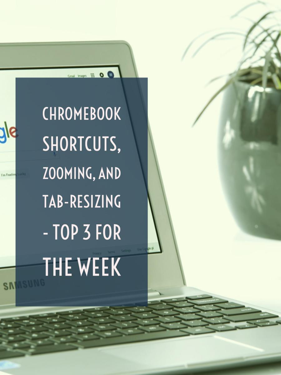 Chromebook shortcuts, zooming, and tab-resizing - Top 3 for the week