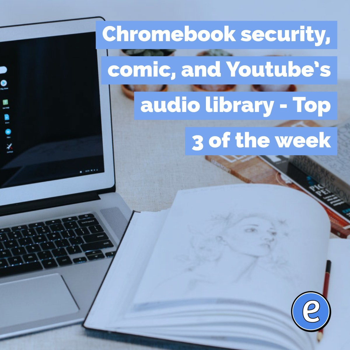 Chromebook security, comic, and Youtube's audio library - Top 3 of the week