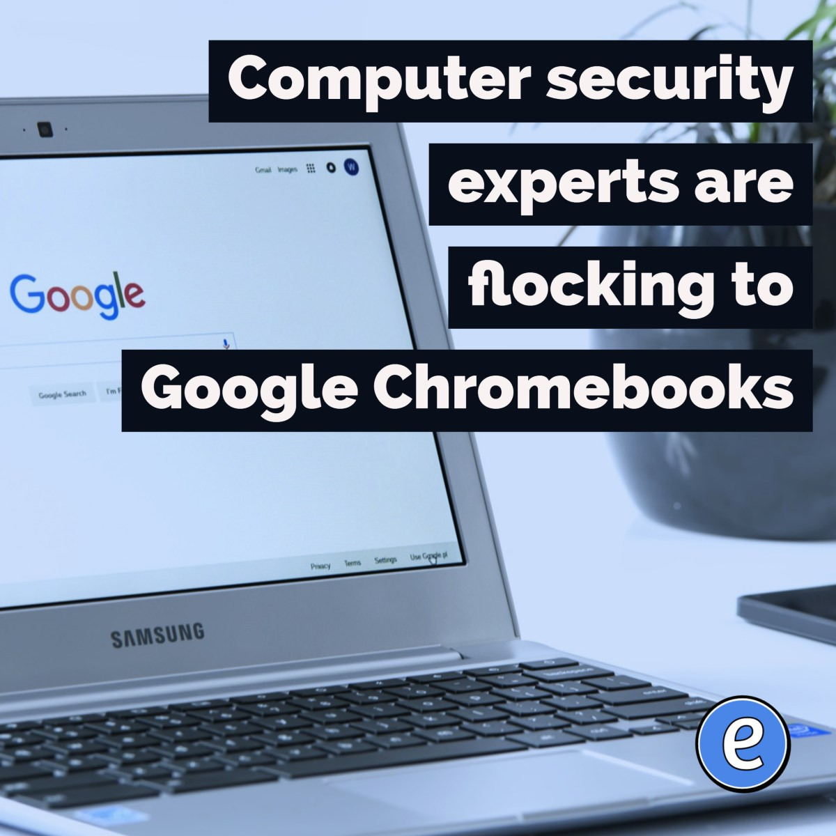 Computer security experts are flocking to Google Chromebooks